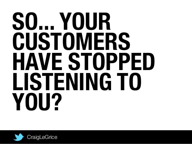 SO... YOURCUSTOMERSHAVE STOPPEDLISTENING TOYOU?CraigLeGrice