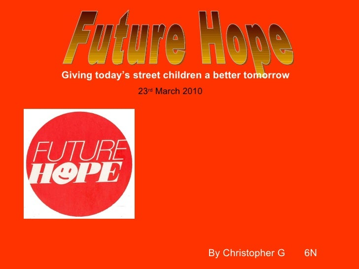 Future Hope Giving today's street children a better tomorrow By Christopher G  6N 23 rd  March 2010