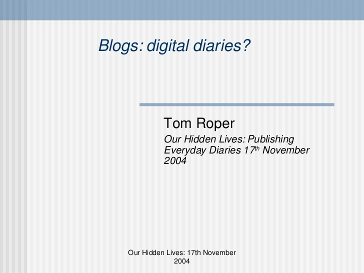 Blogs: digital diaries? Tom Roper Our Hidden Lives: Publishing Everyday Diaries 17 th  November 2004 Our Hidden Lives: 17t...