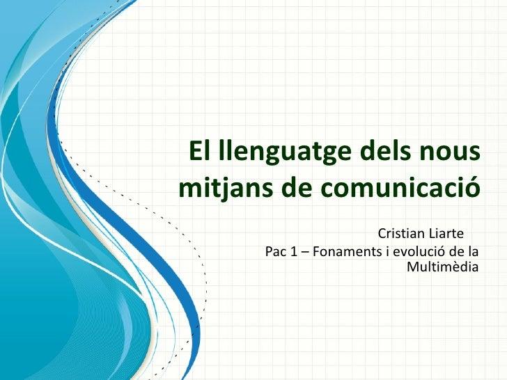 El llenguatge dels nousmitjans de comunicació                      Cristian Liarte      Pac 1 – Fonaments i evolució de la...