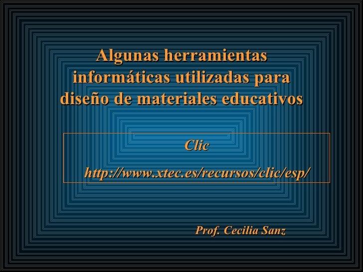 Algunas herramientas informáticas utilizadas para diseño de materiales educativos Prof. Cecilia Sanz Clic http://www.xtec....