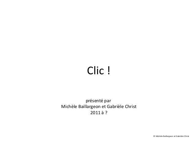 Clic ! présenté par Michèle Baillargeon et Gabrièle Christ 2011 à ? © Michèle Baillargeon et Gabrièle Christ