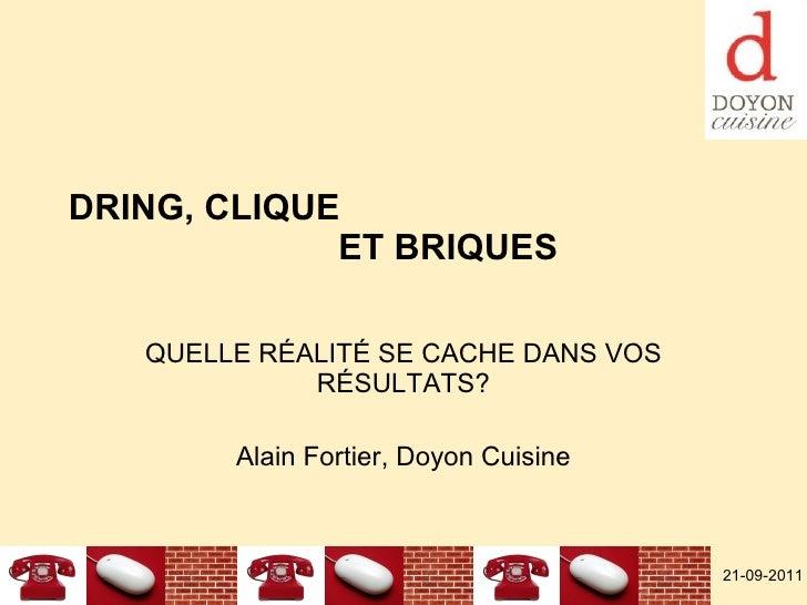 DRING, CLIQUE  ET BRIQUES QUELLE RÉALITÉ SE CACHE DANS VOS RÉSULTATS? Alain Fortier, Doyon Cuisine 21-09-2011