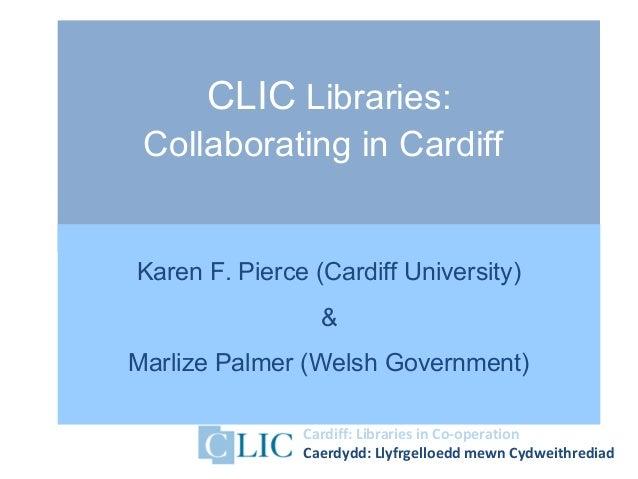 Cardiff: Libraries in Co-operationCaerdydd: Llyfrgelloedd mewn CydweithrediadCLIC Libraries:Collaborating in CardiffKaren ...