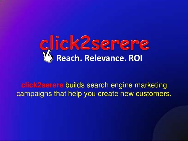 Reach. Relevance. ROI click2serere builds search engine marketingcampaigns that help you create new customers.