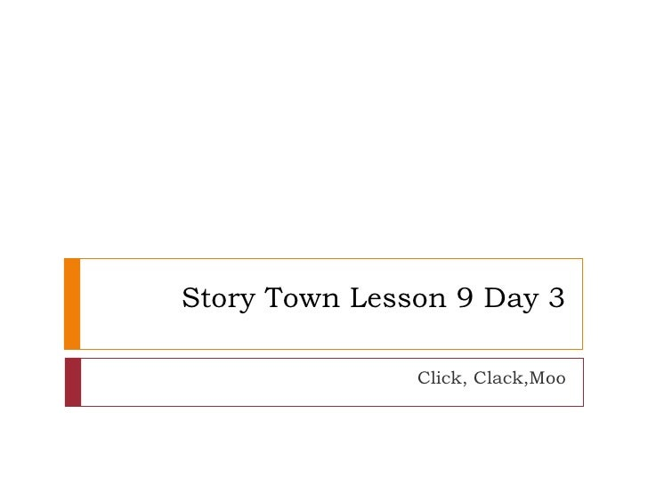 Story Town Lesson 9 Day 3 Click, Clack,Moo