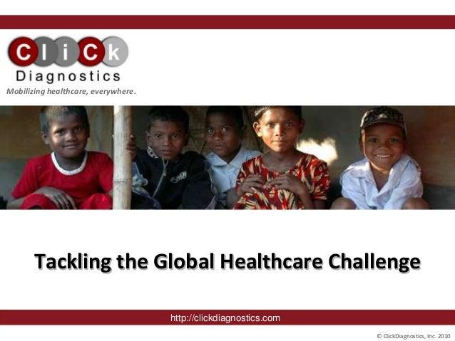 © ClickDiagnostics, Inc. 2010 September, 2008 Tackling the Global Healthcare Challenge http://clickdiagnostics.com Mobiliz...