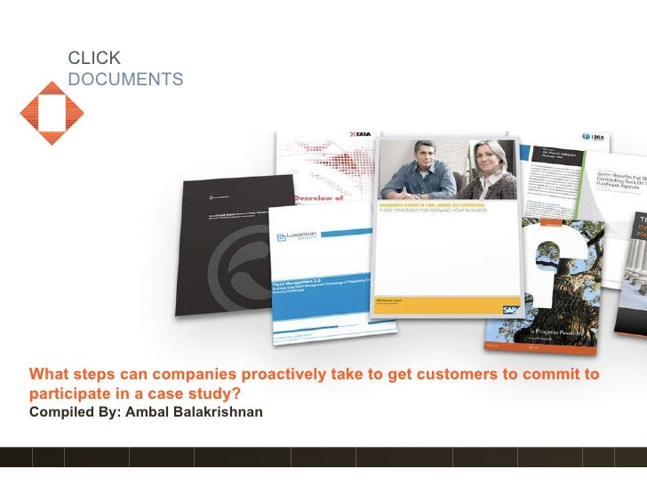 CLICK DOCUMENTS What steps can companies proactively take to get customers to commit to participate in a case study?   Com...
