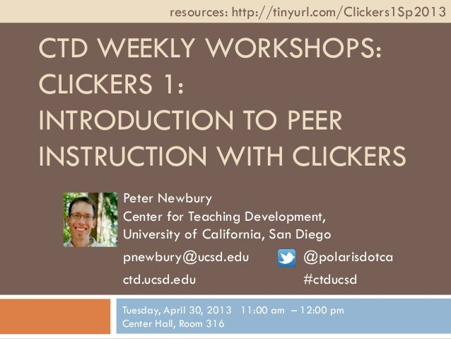 CTD WEEKLY WORKSHOPS:CLICKERS 1:INTRODUCTION TO PEERINSTRUCTION WITH CLICKERSPeter NewburyCenter for Teaching Development,...