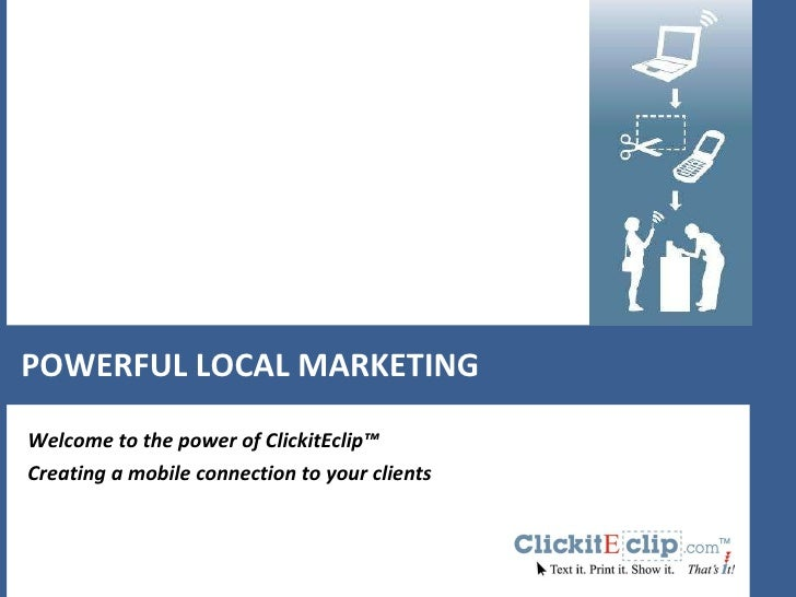 POWERFUL LOCAL MARKETING Welcome to the power of ClickitEclip™ Creating a mobile connection to your clients
