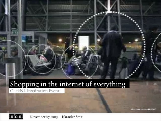 Shopping in the internet of everything ClickNL Inspiration Event  http://vimeo.com/12187317  November 27, 2013  Iskander S...