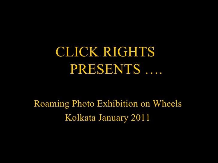 CLICK RIGHTS      PRESENTS ….Roaming Photo Exhibition on Wheels      Kolkata January 2011