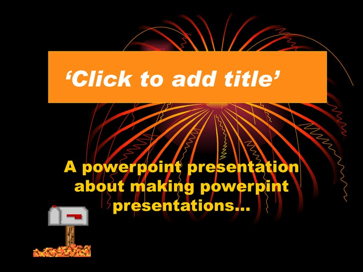 ' Click to add title' A powerpoint presentation about making powerpint presentations…