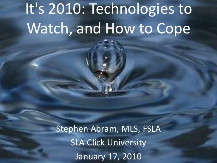 It's 2010: Technologies to Watch, and How to Cope<br />Stephen Abram, MLS, FSLA<br />SLA Click University<br />Januar...