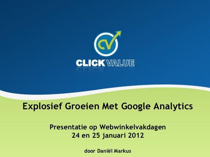 Explosief Groeien Met Google Analytics      Presentatie op Webwinkelvakdagen            24 en 25 januari 2012             ...