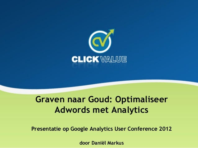 Graven naar Goud: Optimaliseer     Adwords met AnalyticsPresentatie op Google Analytics User Conference 2012              ...
