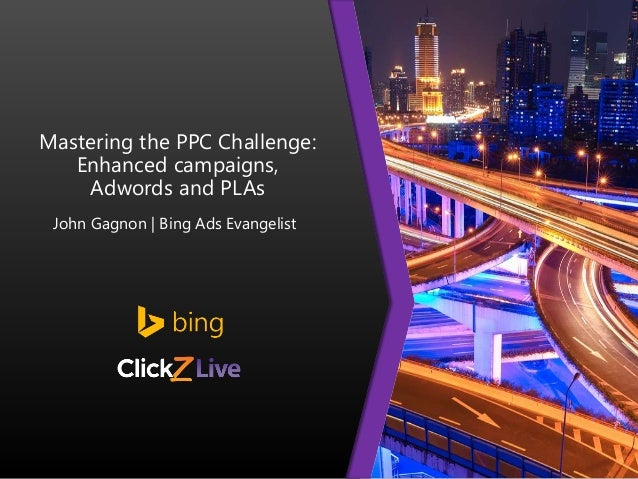 Mastering the PPC Challenge: Enhanced campaigns, Adwords and PLAs John Gagnon | Bing Ads Evangelist