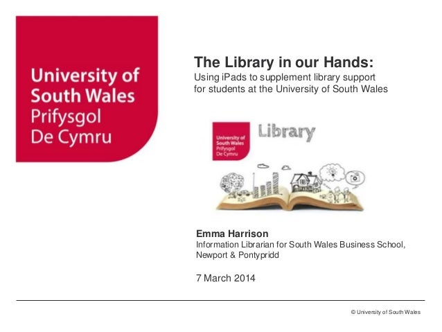 ©University of Glamorgan © University of South Wales The Library in our Hands: Using iPads to supplement library support f...