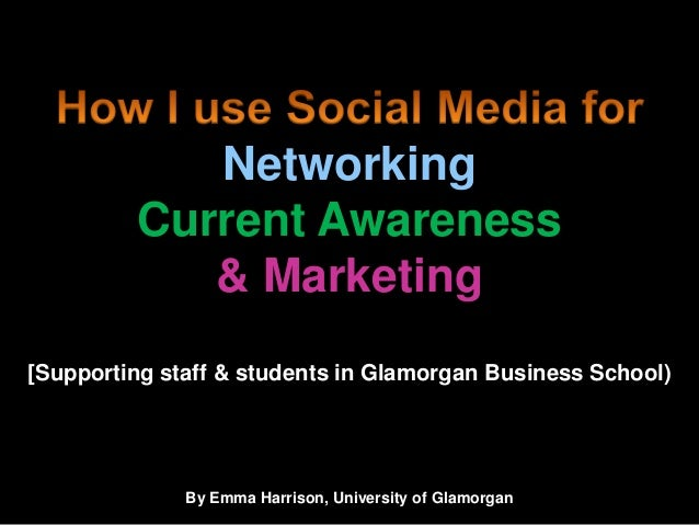 How I use Social Media for Networking, Current Awareness & Marketing: Supporting staff & students in Glamorgan Business School