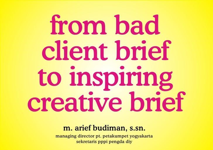 from bad  client brief  to inspiring creative brief      m. arief budiman, s.sn.   managing director pt. petakumpet yogyak...