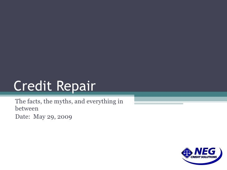 Credit Repair The facts, the myths, and everything in between Date:  June 10, 2009