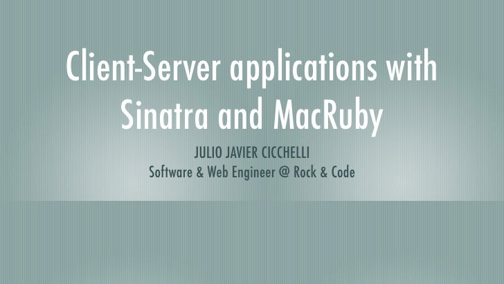 Client-Server applications with      Sinatra and MacRuby               JULIO JAVIER CICCHELLI       Software & Web Enginee...