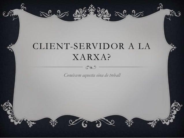 CLIENT-SERVIDOR A LA XARXA? Coneixem aquesta eina de treball
