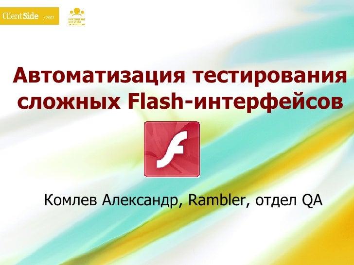 Автоматизация тестирования сложных  Flash- интерфейсов Комлев Александр,  Rambler,  отдел  QA