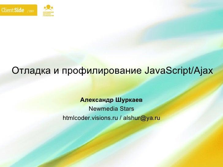 Отладка и профилирование JavaScript/Ajax                Александр Шуркаев                  Newmedia Stars          htmlcod...