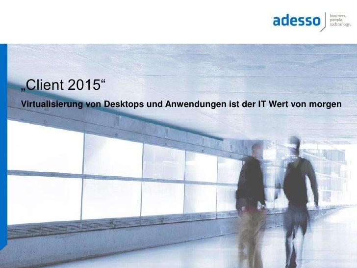 """""""Client 2015""""<br />Virtualisierung von Desktops und Anwendungen ist der IT Wert von morgen<br />"""