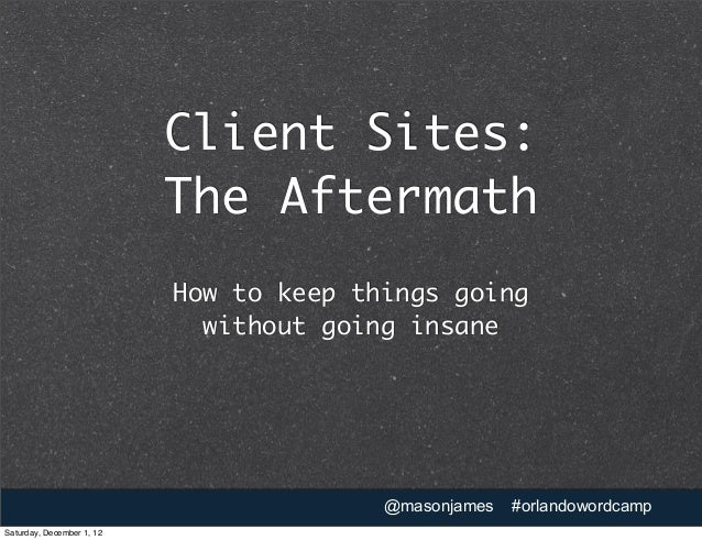 Client Sites:                           The Aftermath                           How to keep things going                  ...