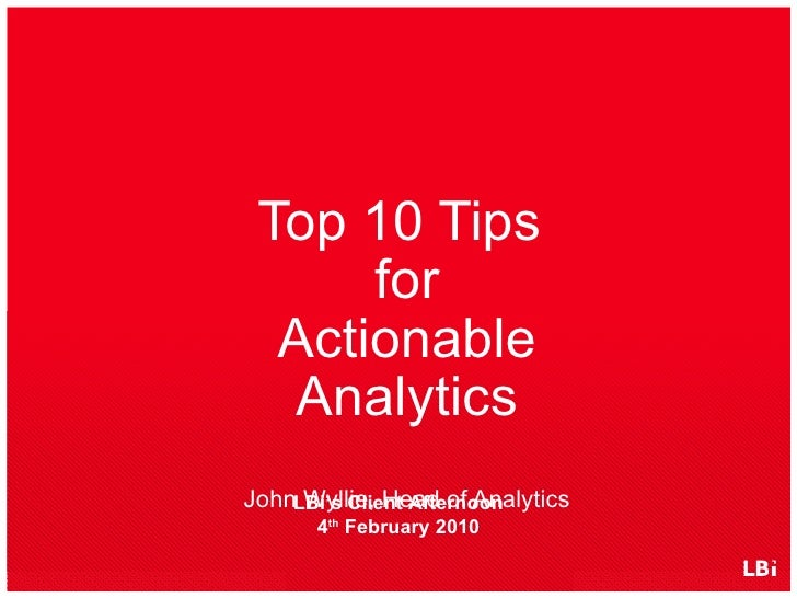 <ul><li>Top 10 Tips  for Actionable Analytics John Wyllie, Head of Analytics </li></ul>LBi's Client Afternoon 4 th  Februa...