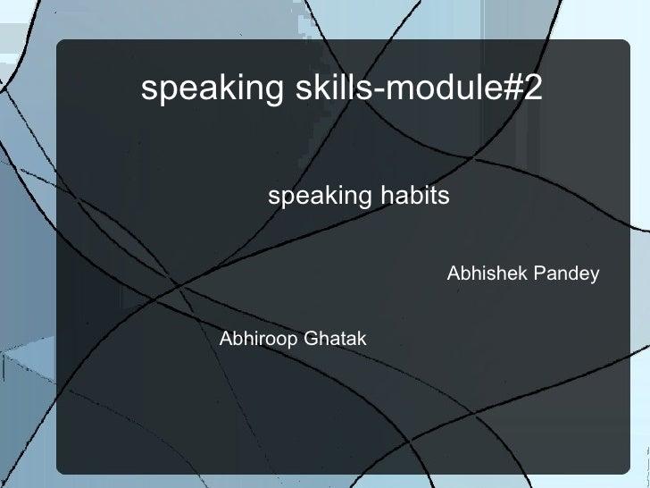 speaking skills-module#2 <ul><li>speaking habits </li></ul><ul><ul><ul><ul><ul><li>Abhishek Pandey  Abhiroop Ghatak  </li>...