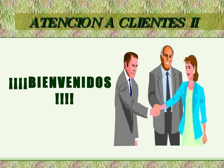 ATENCION A CLIENTES II <ul><li>¡¡¡¡BIENVENIDOS!!!! </li></ul>