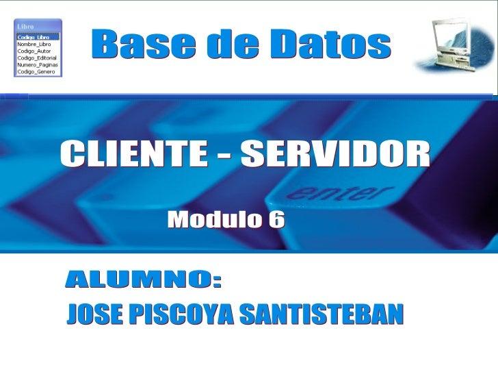 Base de Datos Modulo 6 ALUMNO: CLIENTE - SERVIDOR JOSE PISCOYA SANTISTEBAN
