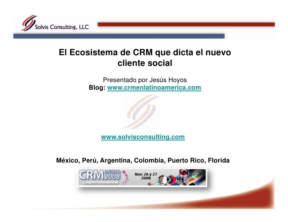 El Ecosistema de CRM que dicta el nuevo              cliente social               Presentado por Jesús Hoyos           Blo...