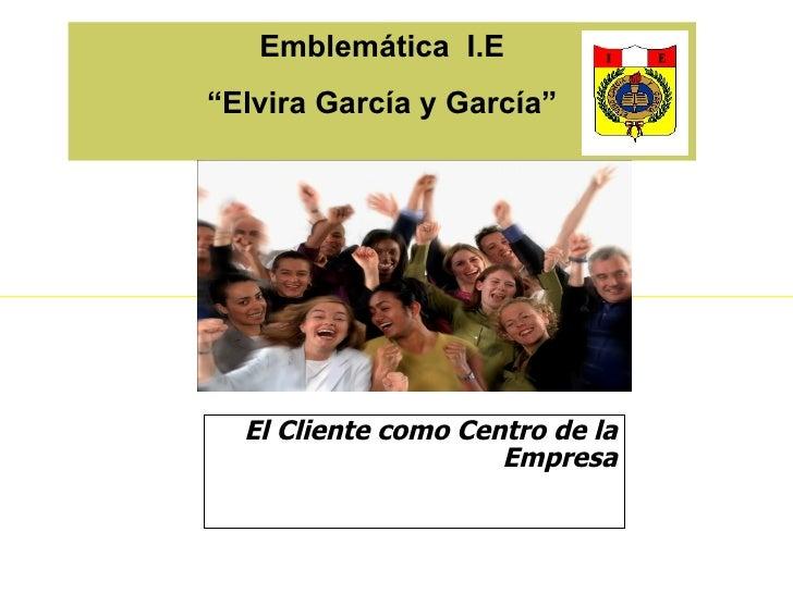 """Emblemática I.E""""Elvira García y García""""  El Cliente como Centro de la                     Empresa"""