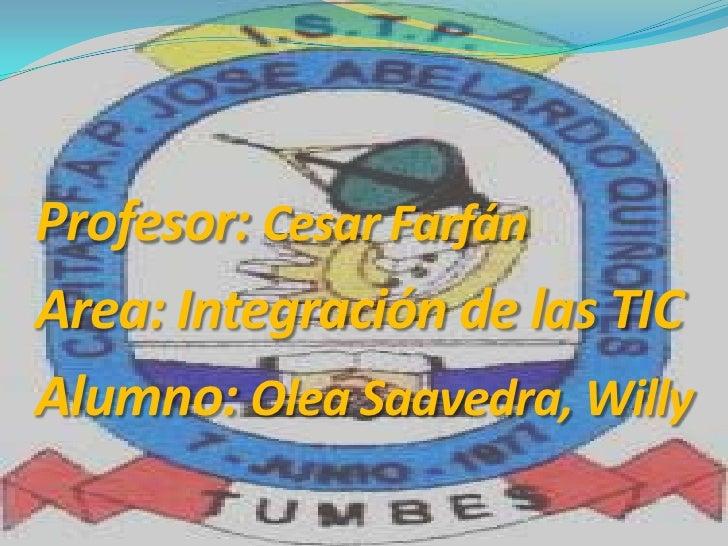 Profesor: Cesar FarfánArea: Integración de las TICAlumno: Olea Saavedra, Willy