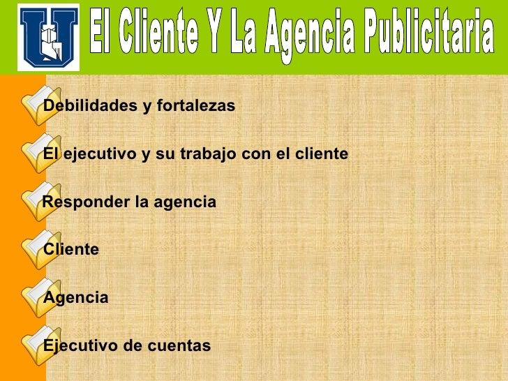 El Cliente Y La Agencia Publicitaria Debilidades y fortalezas   El ejecutivo y su trabajo con el cliente   Responder la ag...