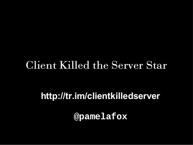 Client Killed the Server Star http://tr.im/clientkilledserver @pamelafox