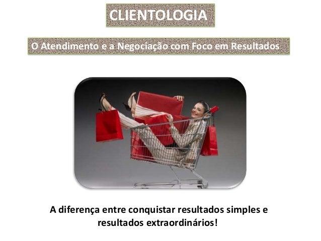 CLIENTOLOGIAO Atendimento e a Negociação com Foco em Resultados   A diferença entre conquistar resultados simples e       ...