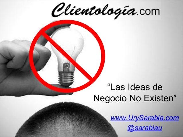 """""""Las Ideas de Negocio No Existen"""" www.UrySarabia.com @sarabiau"""