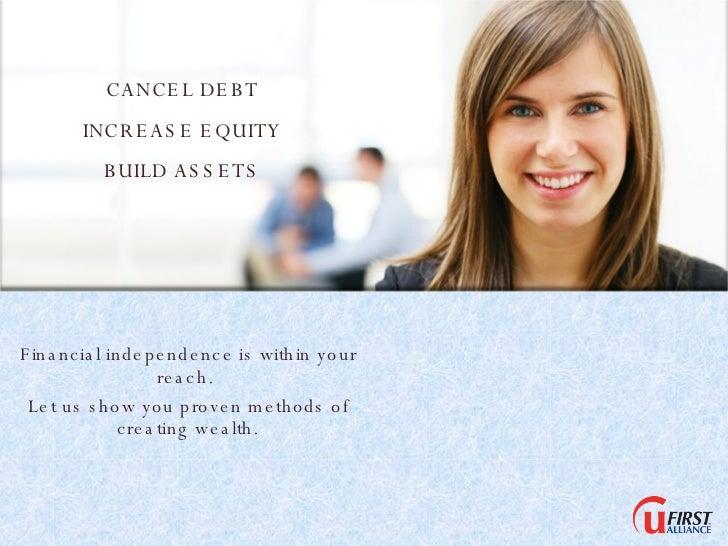 CANCEL DEBT INCREASE EQUITY BUILD ASSETS <ul><li>Financial independence is within your reach.  </li></ul><ul><li>Let us sh...