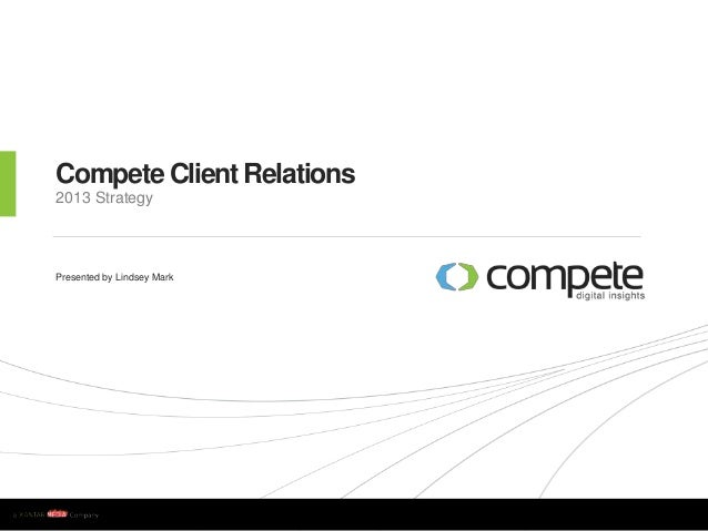 w w w . c o m p e t e . c o m Compete Client Relations 2013 Strategy Presented by Lindsey Mark