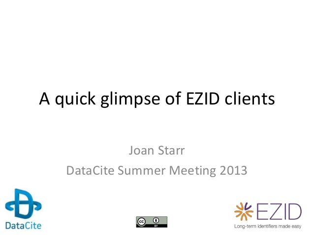 A quick glimpse of EZID clients Joan Starr DataCite Summer Meeting 2013