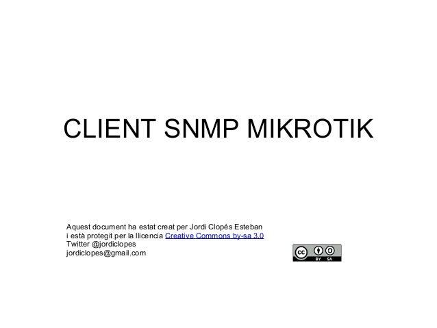 CLIENT SNMP MIKROTIK Aquest document ha estat creat per Jordi Clopés Esteban i està protegit per la llicencia Creative Com...