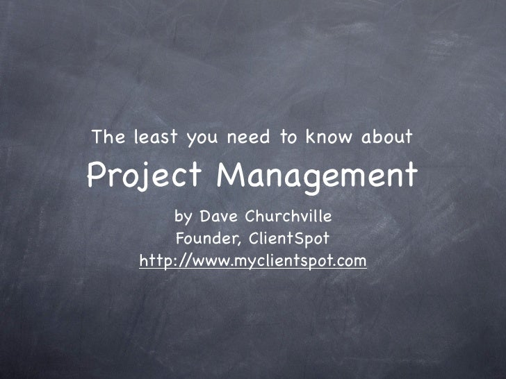 The least you need to know aboutProject Management        by Dave Churchville         Founder, ClientSpot    http://www.my...