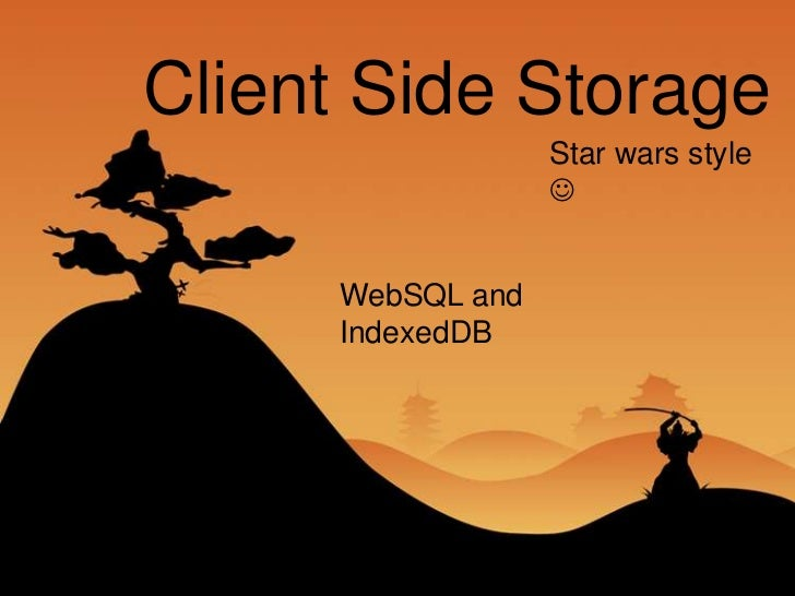 Client Side Storage                  Star wars style                       WebSQL and     IndexedDB