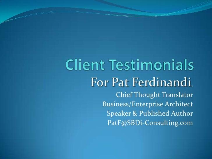 Client Testimonials<br />For Pat Ferdinandi,<br />Chief Thought Translator<br />Business/Enterprise Architect<br />Speaker...