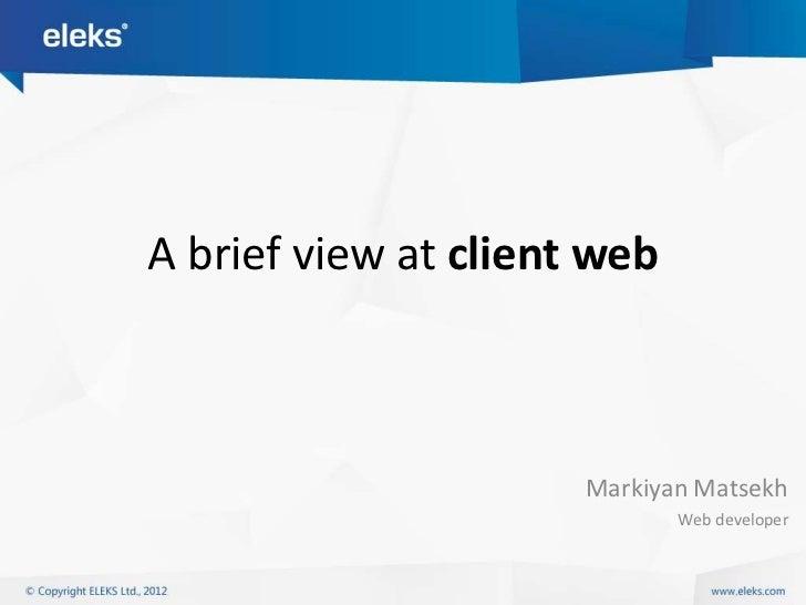 A brief view at client web                      Markiyan Matsekh                             Web developer